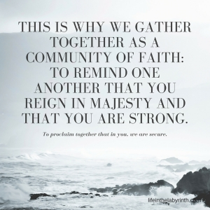This is why we gather together as a community of faith_ to remind one another that you reign in majesty and that you are strong.